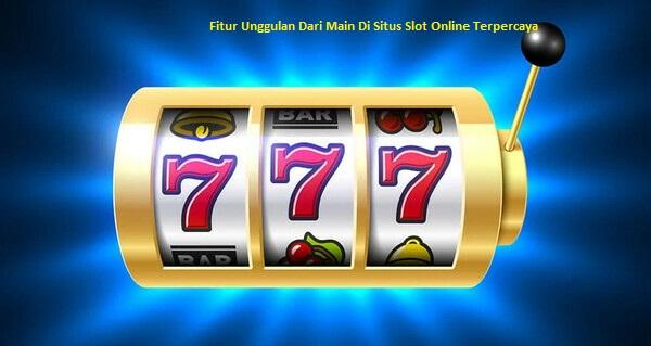 Fitur Unggulan Dari Main Di Situs Slot Online Terpercaya