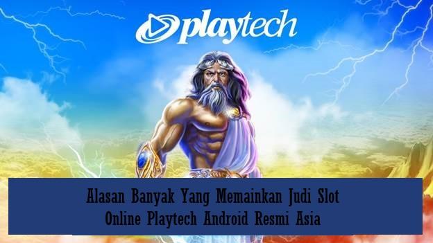 Alasan Banyak Yang Memainkan Judi Slot Online Playtech Android Resmi Asia
